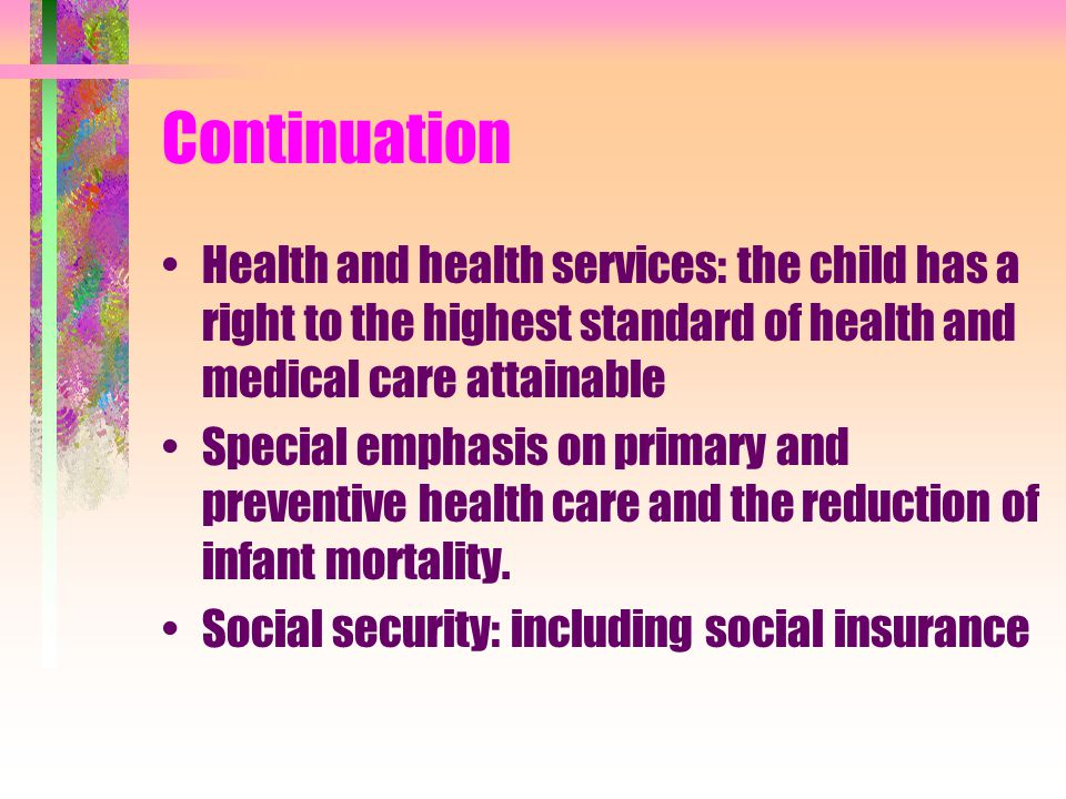 Continuation Health and health services: the child has a right to the highest standard of health and medical care attainable.