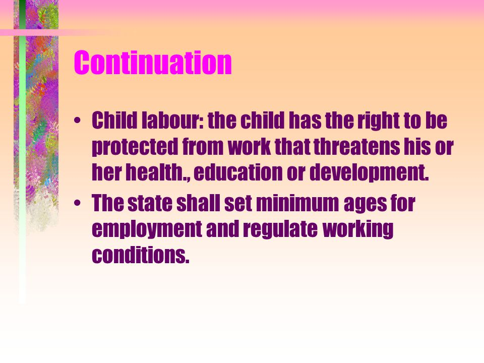 Continuation Child labour: the child has the right to be protected from work that threatens his or her health., education or development.