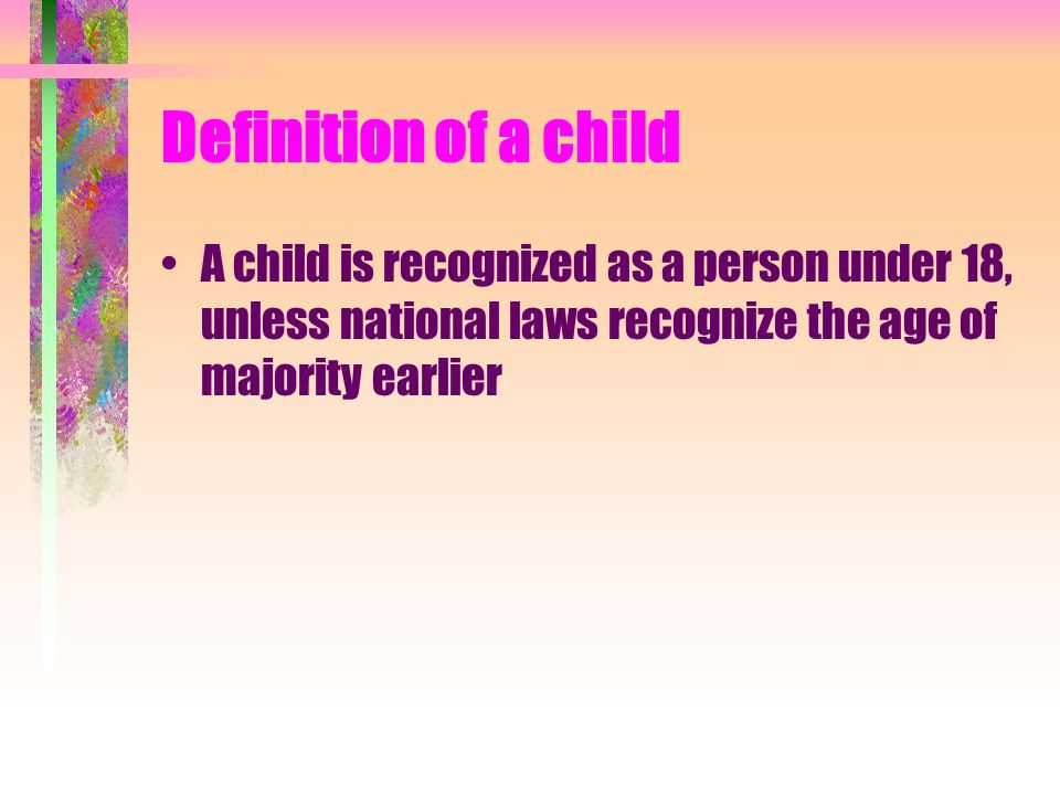 Definition of a child A child is recognized as a person under 18, unless national laws recognize the age of majority earlier.