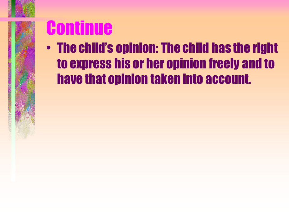 Continue The child's opinion: The child has the right to express his or her opinion freely and to have that opinion taken into account.