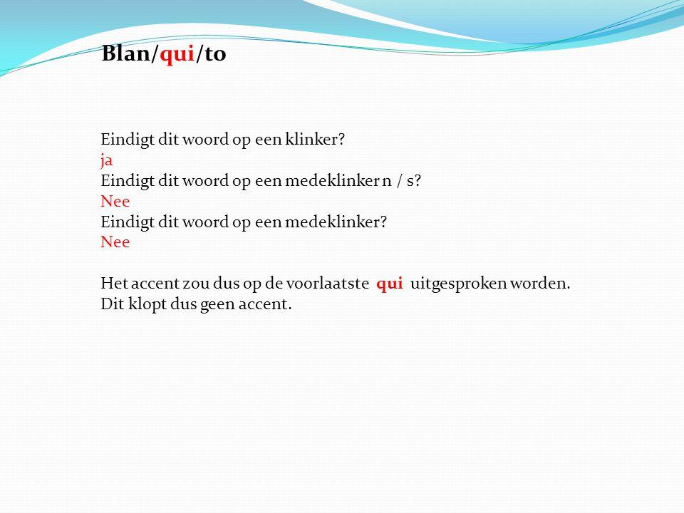 Blan/qui/to Eindigt dit woord op een klinker ja Eindigt dit woord op een medeklinker n / s Nee Eindigt dit woord op een medeklinker Nee.