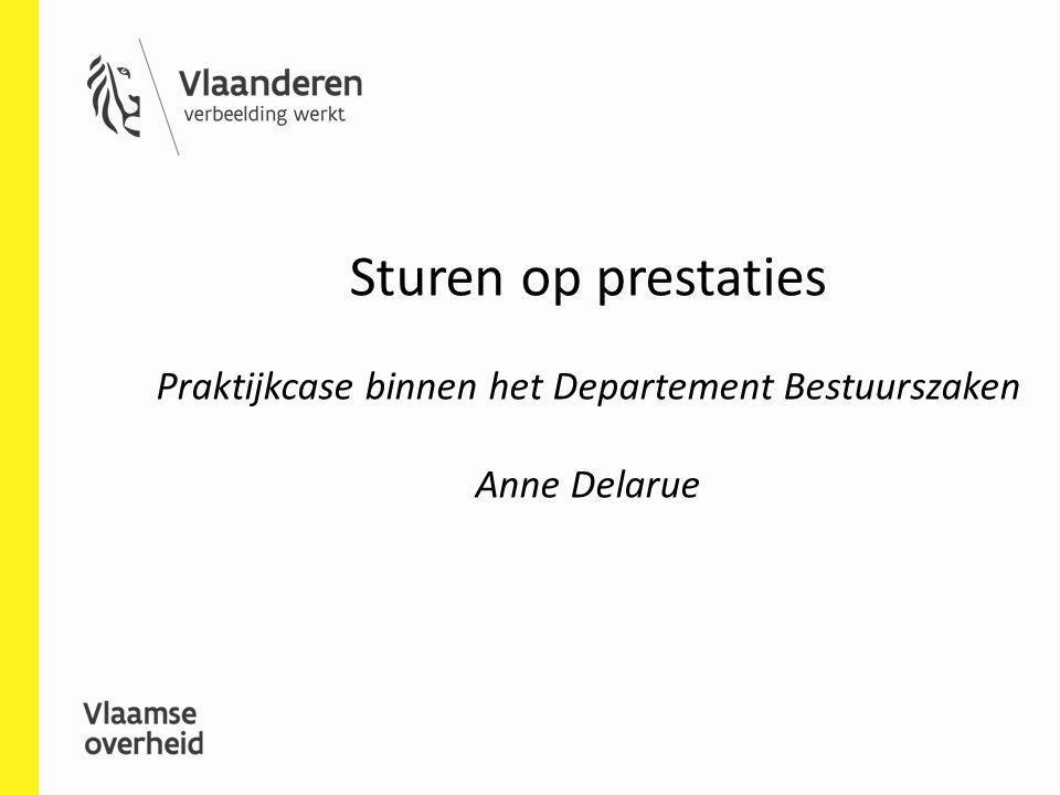 Sturen op prestaties Praktijkcase binnen het Departement Bestuurszaken Anne Delarue