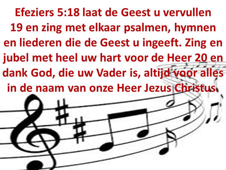 Efeziers 5:18 laat de Geest u vervullen 19 en zing met elkaar psalmen, hymnen en liederen die de Geest u ingeeft.