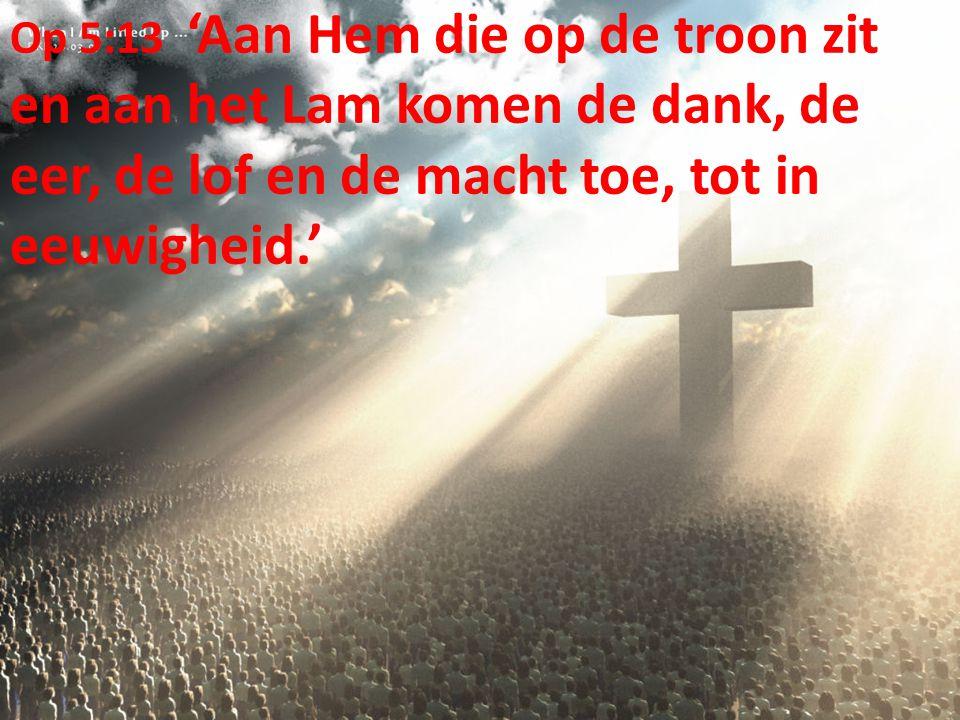Op 5:13 'Aan Hem die op de troon zit en aan het Lam komen de dank, de eer, de lof en de macht toe, tot in eeuwigheid.'