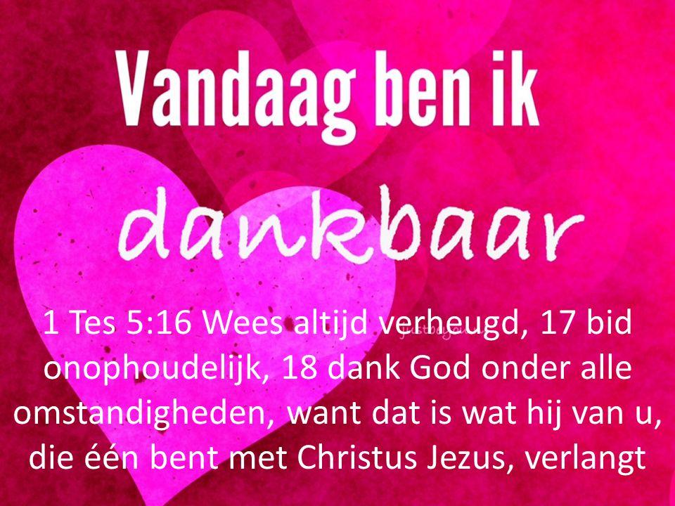 1 Tes 5:16 Wees altijd verheugd, 17 bid onophoudelijk, 18 dank God onder alle omstandigheden, want dat is wat hij van u, die één bent met Christus Jezus, verlangt