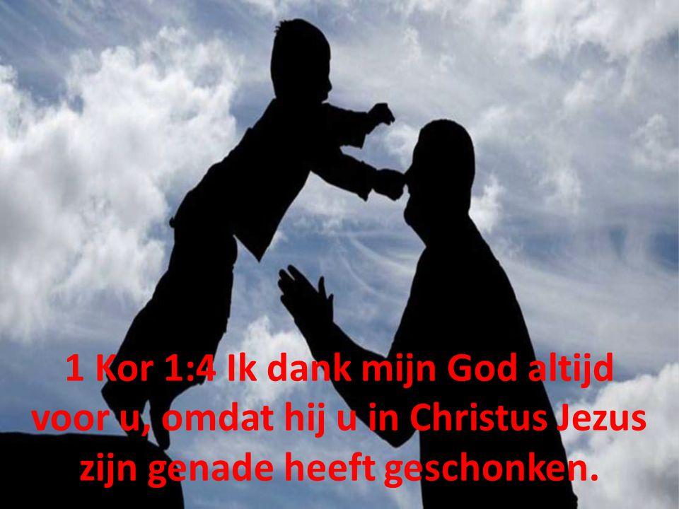 1 Kor 1:4 Ik dank mijn God altijd voor u, omdat hij u in Christus Jezus zijn genade heeft geschonken.