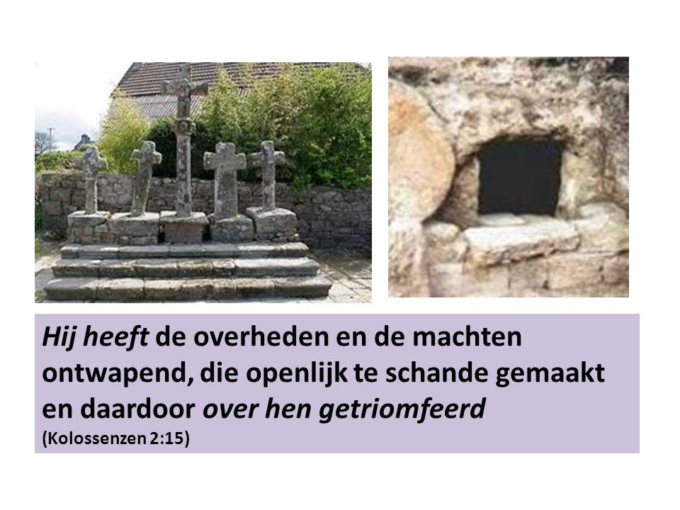 Hij heeft de overheden en de machten ontwapend, die openlijk te schande gemaakt en daardoor over hen getriomfeerd (Kolossenzen 2:15)