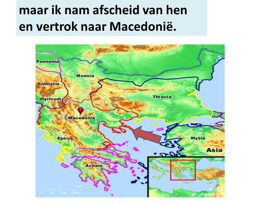 maar ik nam afscheid van hen en vertrok naar Macedonië.