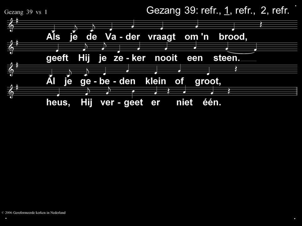 . Gezang 39: refr., 1, refr., 2, refr. Canon) . .