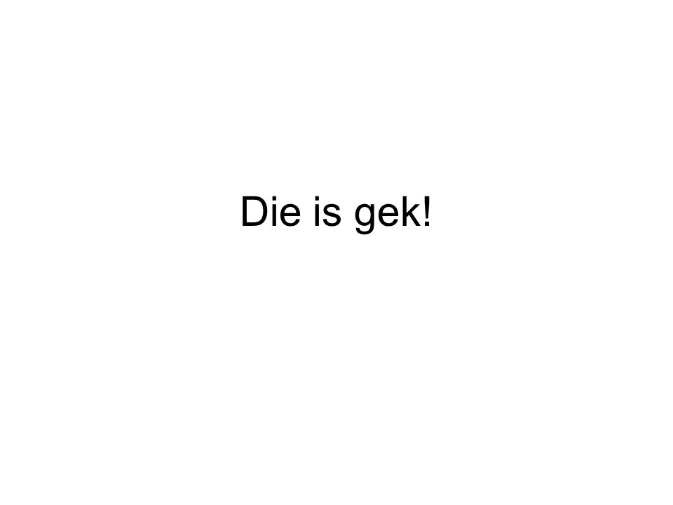 Die is gek!