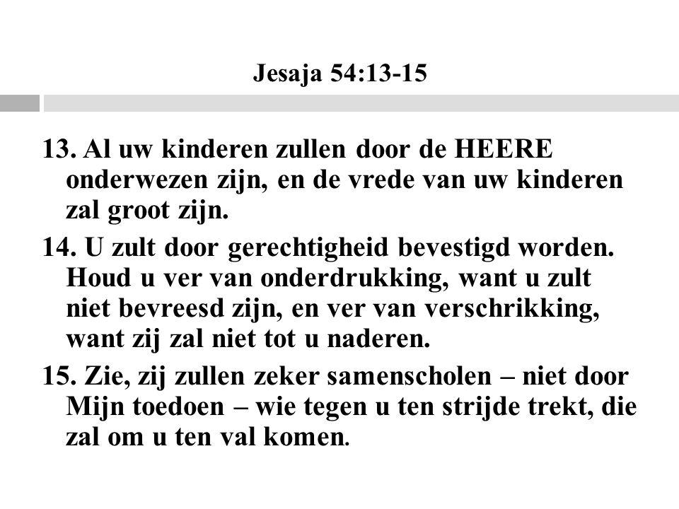 Jesaja 54:13-15 13. Al uw kinderen zullen door de HEERE onderwezen zijn, en de vrede van uw kinderen zal groot zijn.