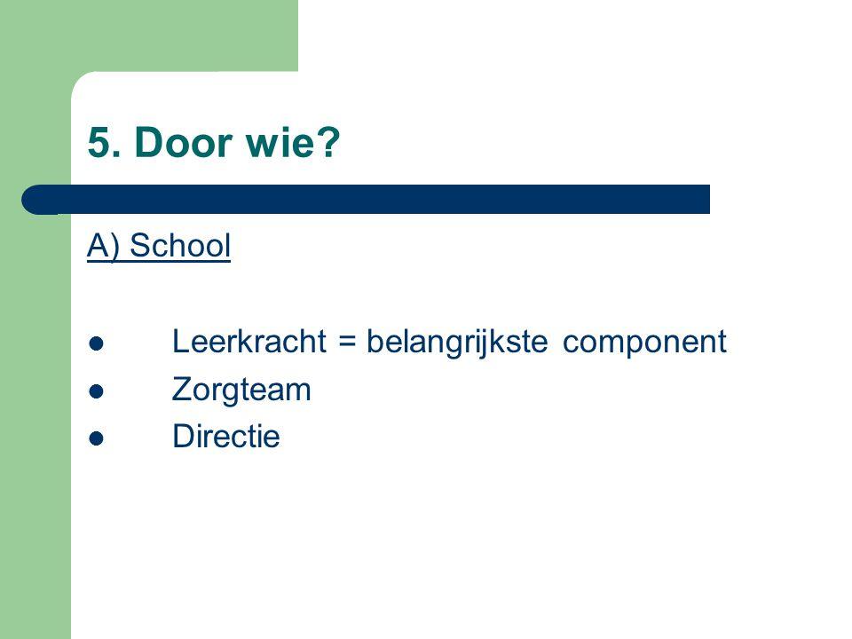 5. Door wie A) School Leerkracht = belangrijkste component Zorgteam