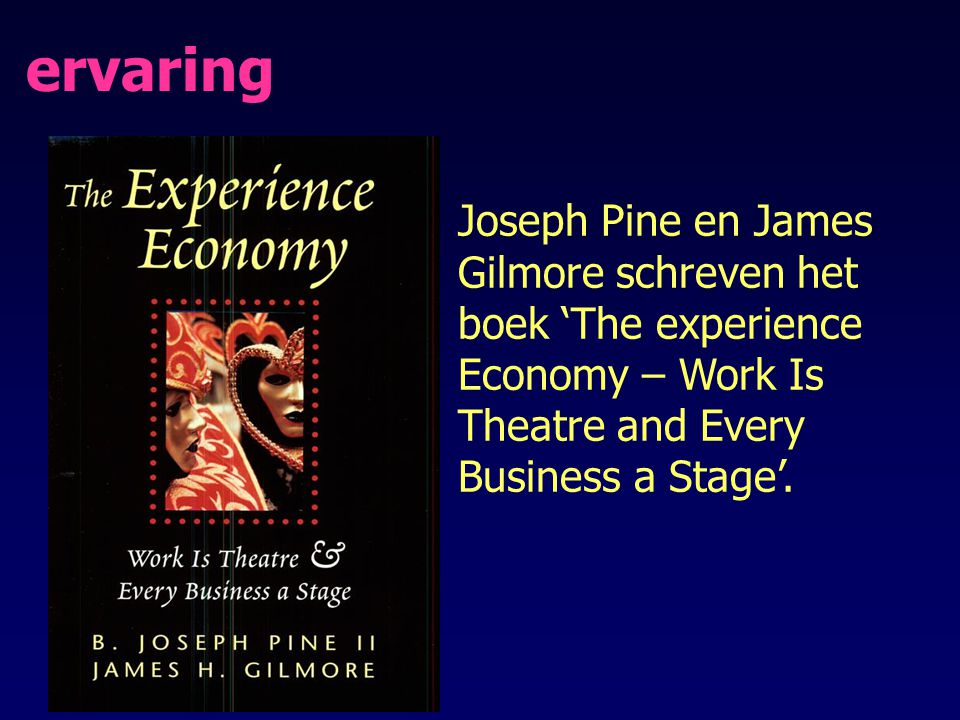 ervaring Joseph Pine en James Gilmore schreven het boek 'The experience Economy – Work Is Theatre and Every Business a Stage'.