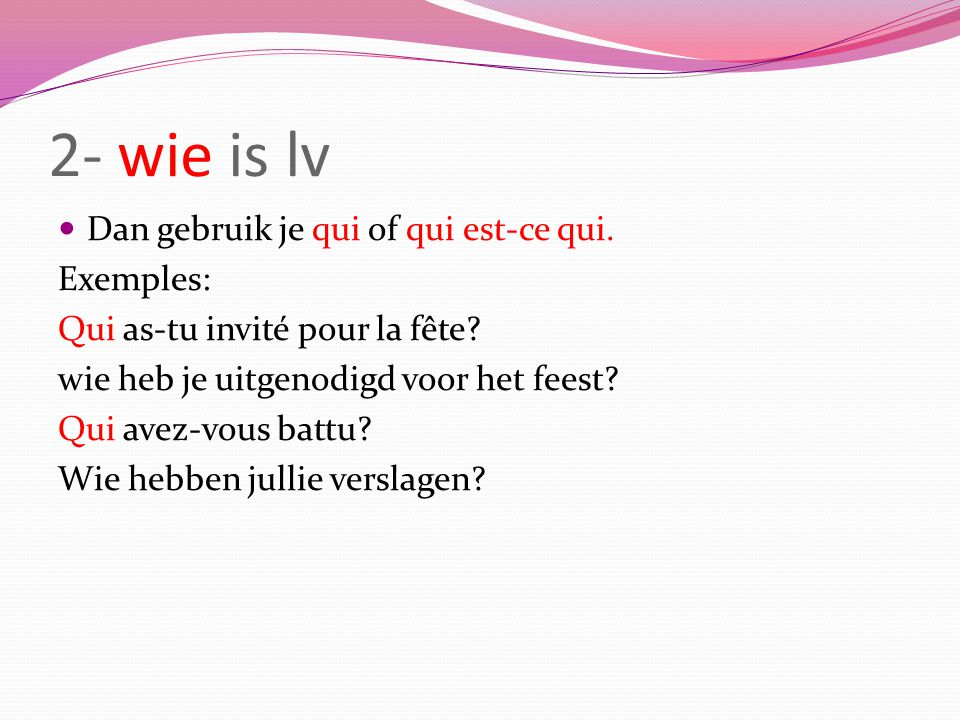 2- wie is lv Dan gebruik je qui of qui est-ce qui. Exemples: