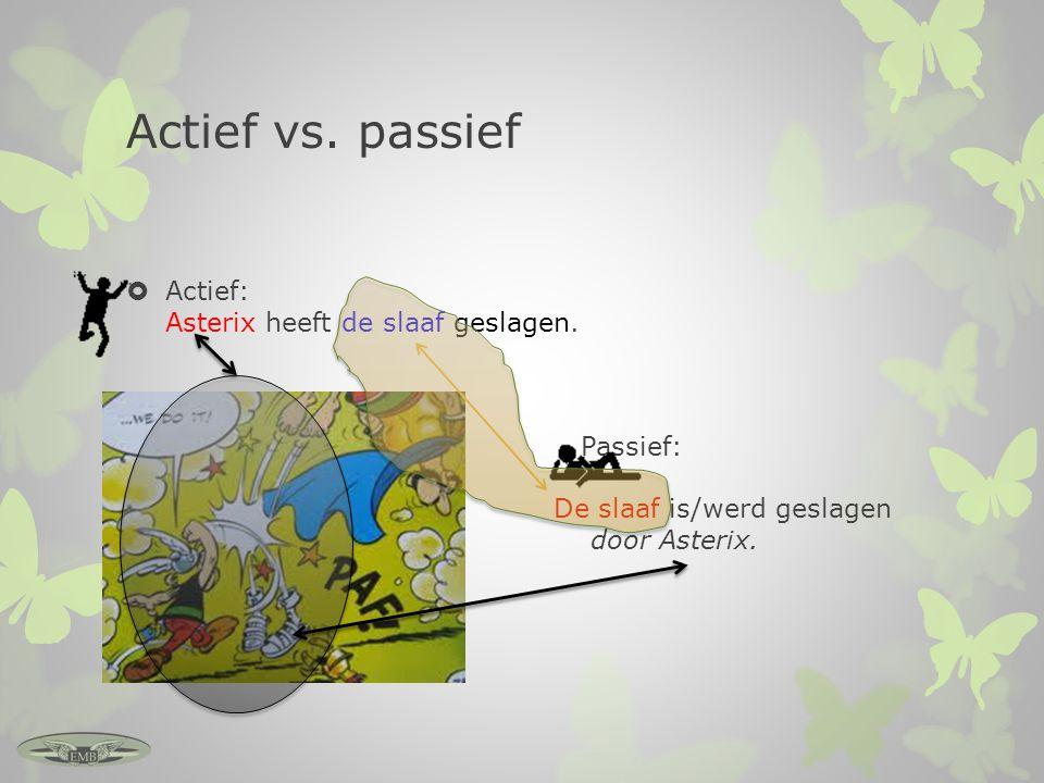 Actief vs. passief Actief: Asterix heeft de slaaf geslagen.