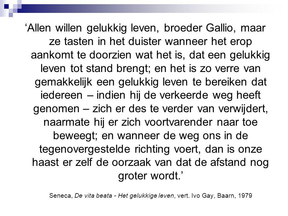 'Allen willen gelukkig leven, broeder Gallio, maar ze tasten in het duister wanneer het erop aankomt te doorzien wat het is, dat een gelukkig leven tot stand brengt; en het is zo verre van gemakkelijk een gelukkig leven te bereiken dat iedereen – indien hij de verkeerde weg heeft genomen – zich er des te verder van verwijdert, naarmate hij er zich voortvarender naar toe beweegt; en wanneer de weg ons in de tegenovergestelde richting voert, dan is onze haast er zelf de oorzaak van dat de afstand nog groter wordt.' Seneca, De vita beata - Het gelukkige leven, vert.