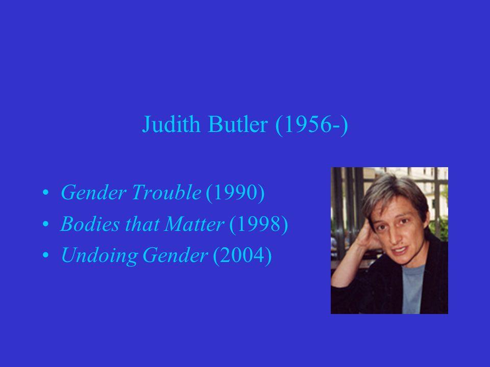 Judith Butler (1956-) Gender Trouble (1990) Bodies that Matter (1998)