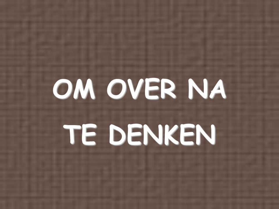 OM OVER NA TE DENKEN