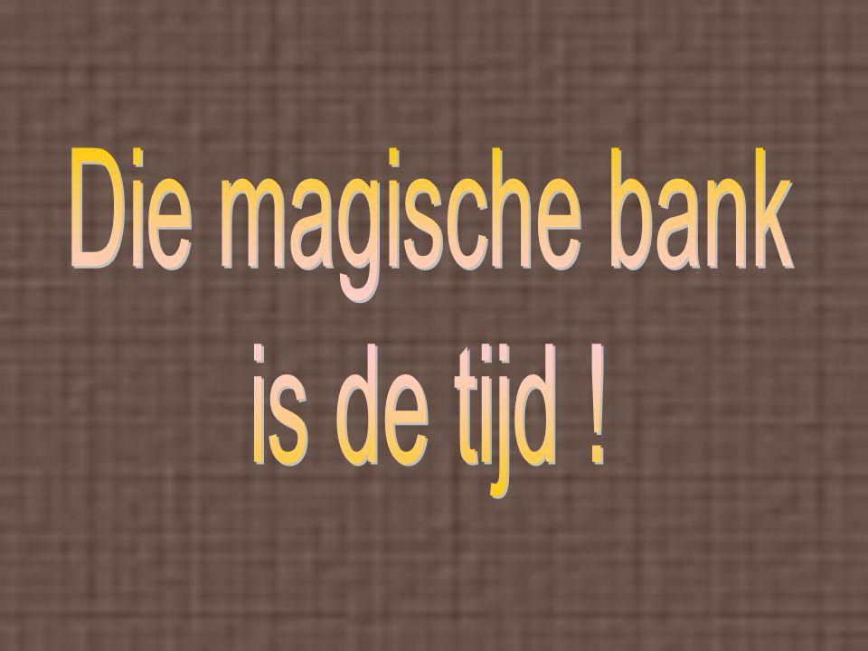 Die magische bank is de tijd !
