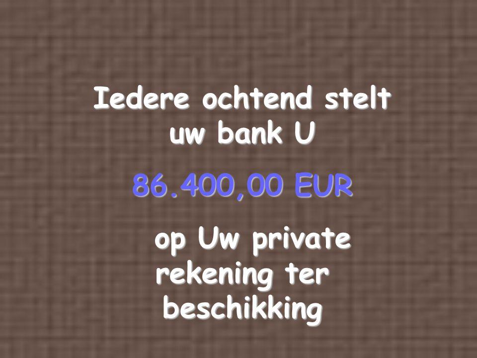 Iedere ochtend stelt uw bank U op Uw private rekening ter beschikking