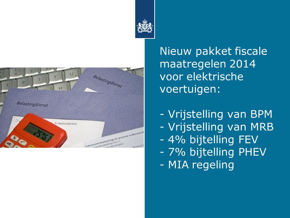Nieuw pakket fiscale maatregelen 2014 voor elektrische voertuigen: - Vrijstelling van BPM - Vrijstelling van MRB - 4% bijtelling FEV - 7% bijtelling PHEV - MIA regeling