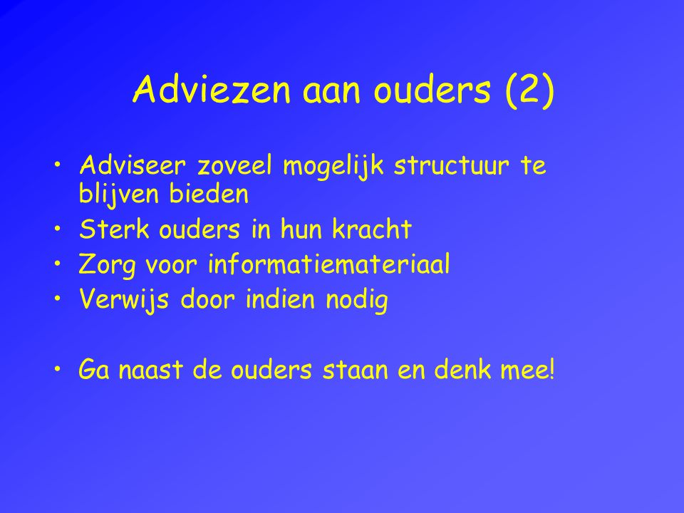 Adviezen aan ouders (2) Adviseer zoveel mogelijk structuur te blijven bieden. Sterk ouders in hun kracht.
