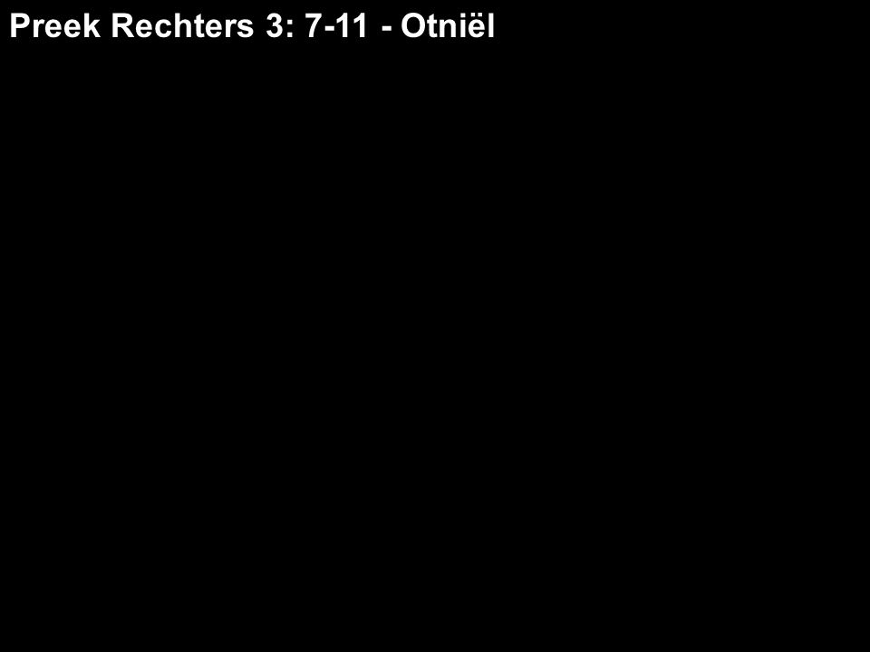 Preek Rechters 3: 7-11 - Otniël