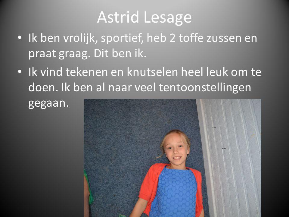 Astrid Lesage Ik ben vrolijk, sportief, heb 2 toffe zussen en praat graag. Dit ben ik.