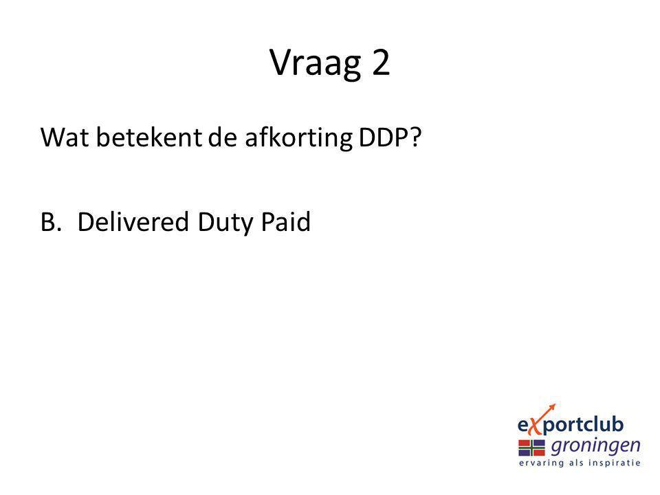 Vraag 2 Wat betekent de afkorting DDP Delivered Duty Paid
