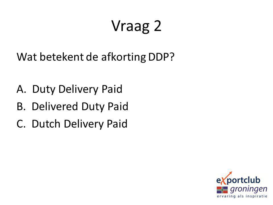 Vraag 2 Wat betekent de afkorting DDP. A. Duty Delivery Paid B.