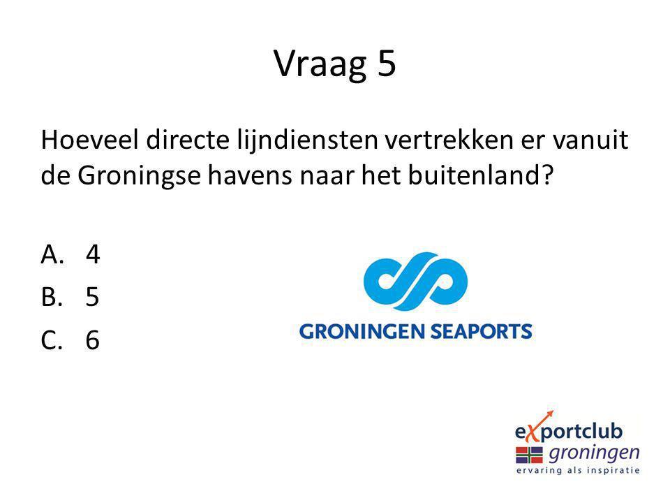 Vraag 5 Hoeveel directe lijndiensten vertrekken er vanuit de Groningse havens naar het buitenland A. 4.