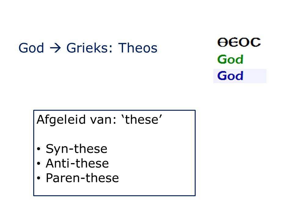 God  Grieks: Theos Afgeleid van: 'these' Syn-these Anti-these
