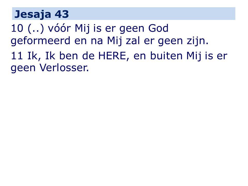 Jesaja 43 10 (..) vóór Mij is er geen God geformeerd en na Mij zal er geen zijn.