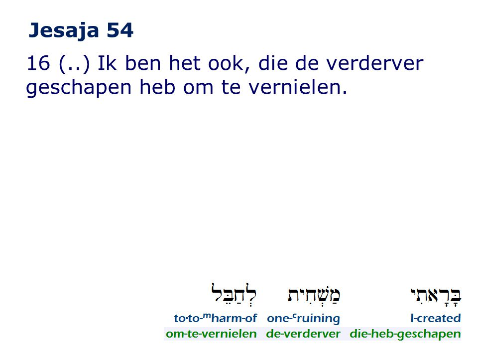 Jesaja 54 16 (..) Ik ben het ook, die de verderver geschapen heb om te vernielen.