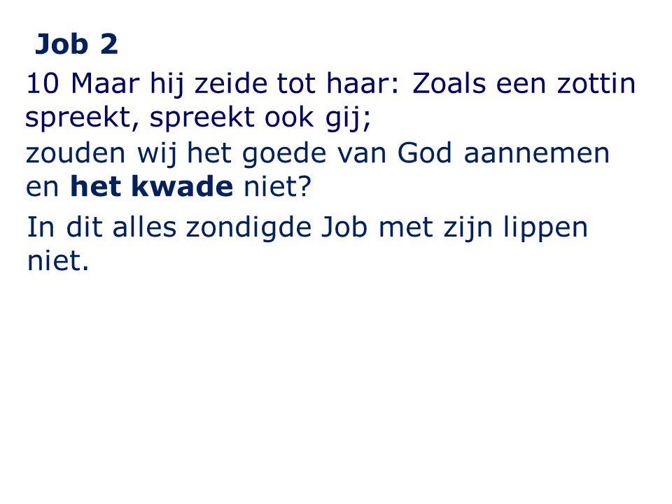 Job 2 10 Maar hij zeide tot haar: Zoals een zottin spreekt, spreekt ook gij; zouden wij het goede van God aannemen en het kwade niet