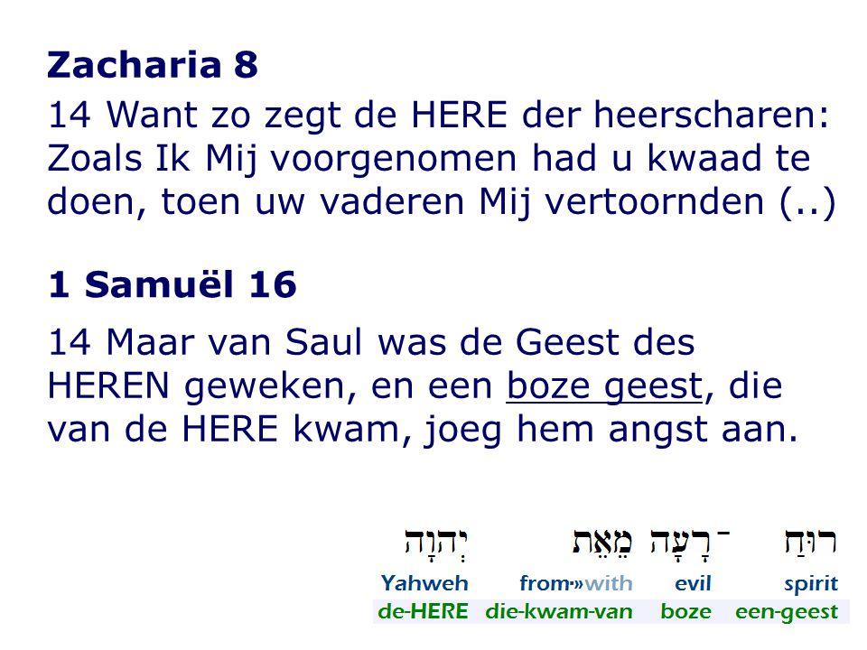 Zacharia 8 14 Want zo zegt de HERE der heerscharen: Zoals Ik Mij voorgenomen had u kwaad te doen, toen uw vaderen Mij vertoornden (..)