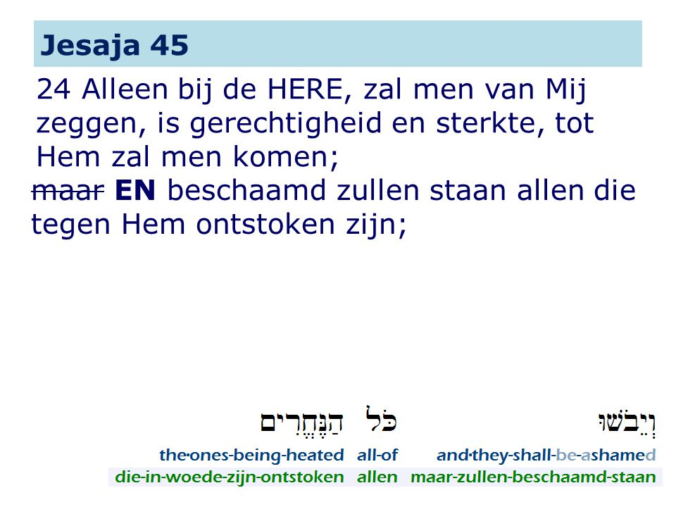Jesaja 45 24 Alleen bij de HERE, zal men van Mij zeggen, is gerechtigheid en sterkte, tot Hem zal men komen;
