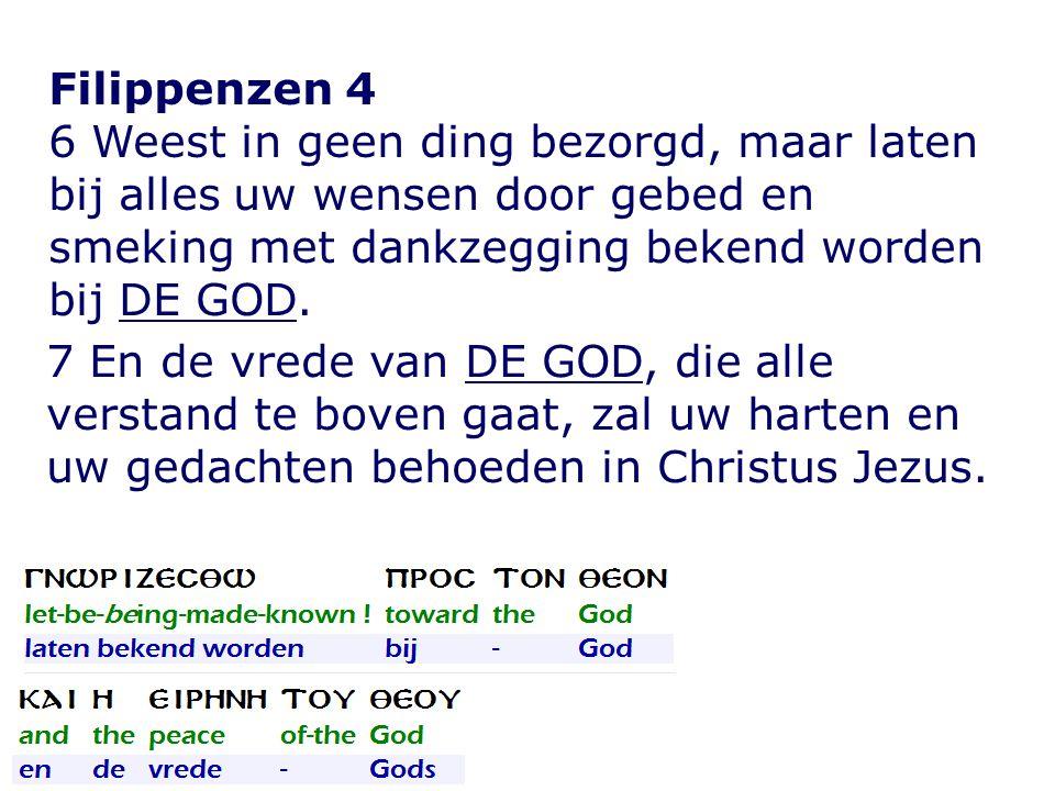 Filippenzen 4 6 Weest in geen ding bezorgd, maar laten bij alles uw wensen door gebed en smeking met dankzegging bekend worden bij DE GOD.