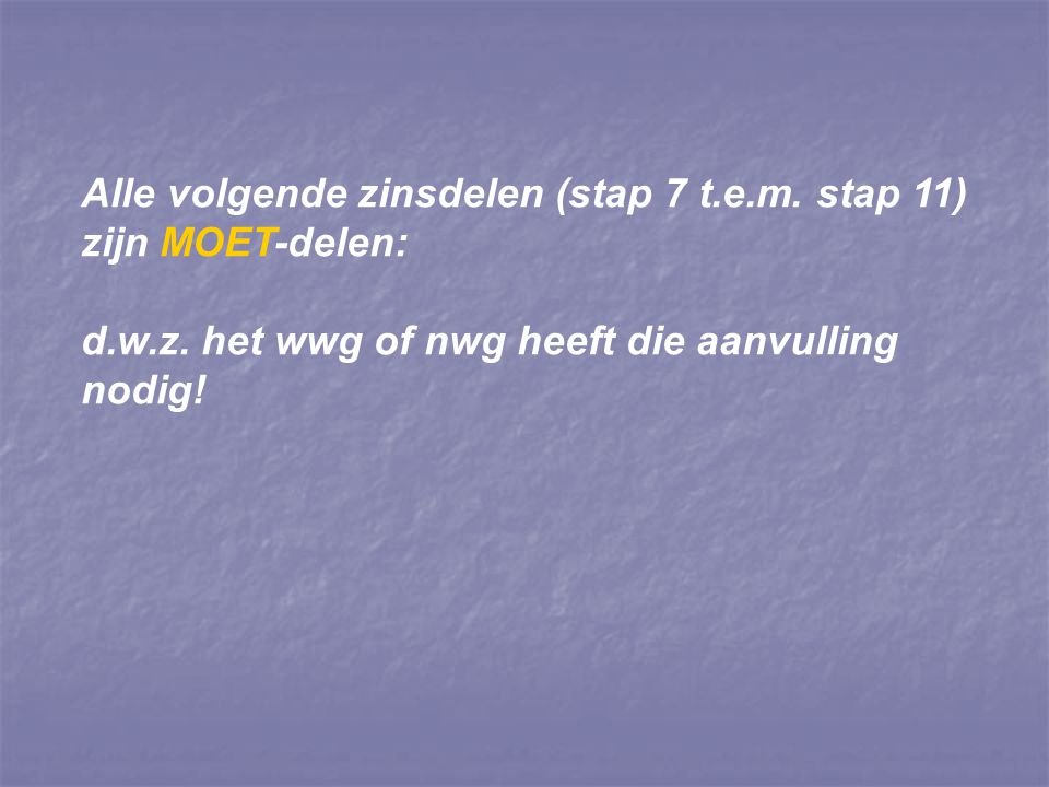 Alle volgende zinsdelen (stap 7 t.e.m. stap 11) zijn MOET-delen: