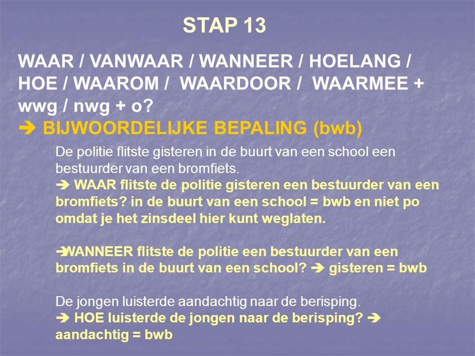 STAP 13 WAAR / VANWAAR / WANNEER / HOELANG / HOE / WAAROM / WAARDOOR / WAARMEE + wwg / nwg + o  BIJWOORDELIJKE BEPALING (bwb)