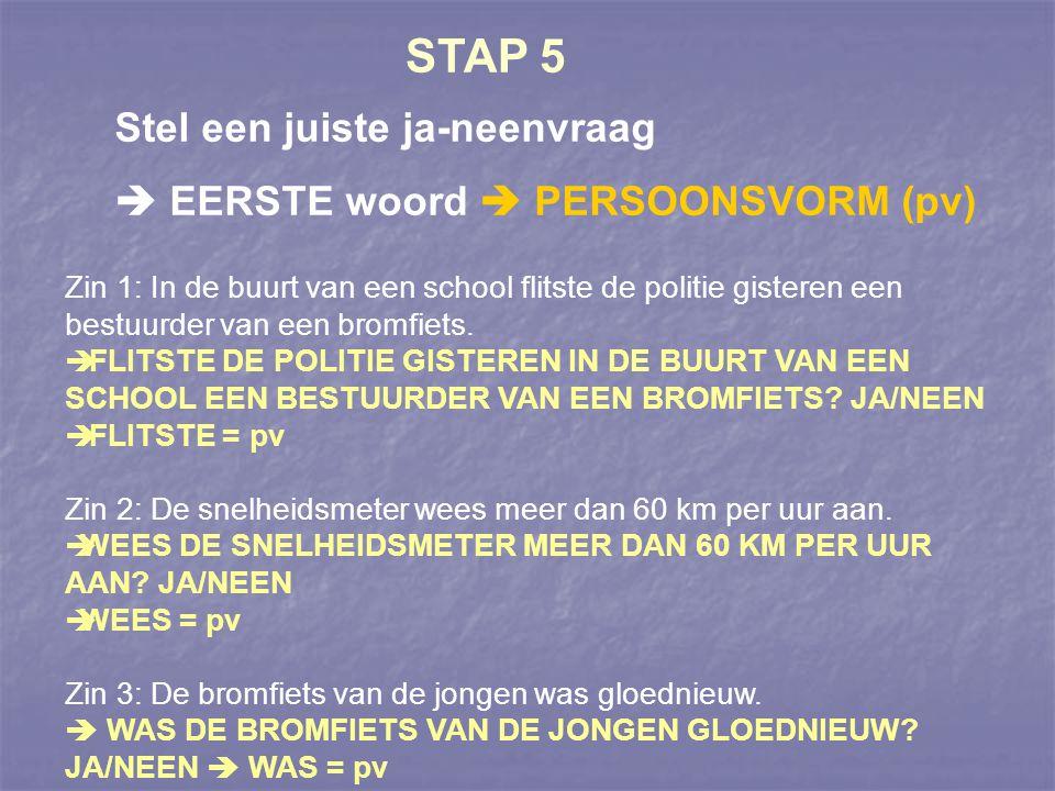 STAP 5 Stel een juiste ja-neenvraag  EERSTE woord  PERSOONSVORM (pv)