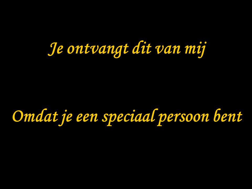 Omdat je een speciaal persoon bent