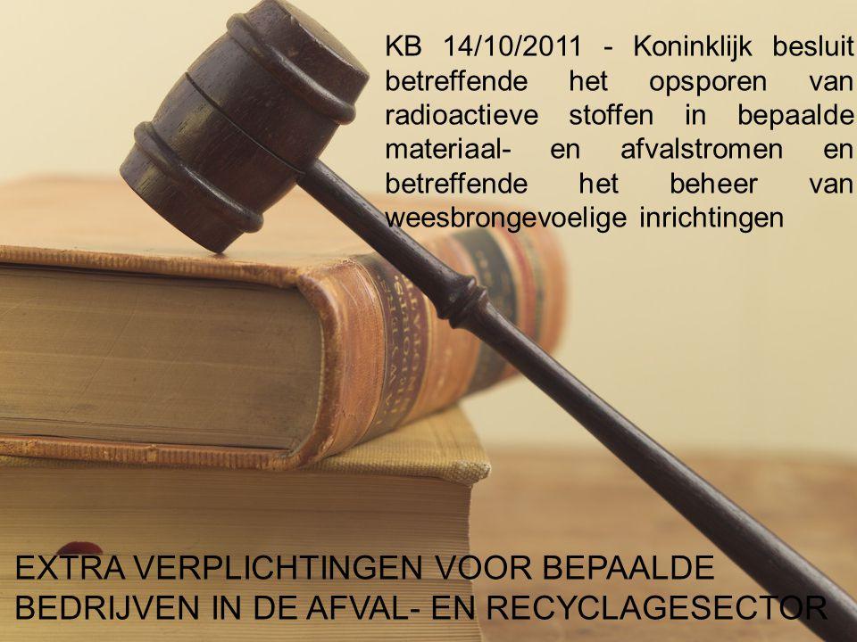 KB 14/10/2011 - Koninklijk besluit betreffende het opsporen van radioactieve stoffen in bepaalde materiaal- en afvalstromen en betreffende het beheer van weesbrongevoelige inrichtingen