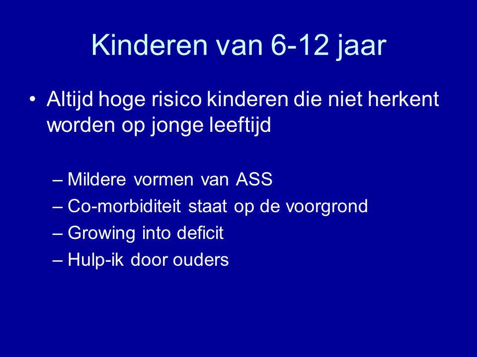 Kinderen van 6-12 jaar Altijd hoge risico kinderen die niet herkent worden op jonge leeftijd. Mildere vormen van ASS.