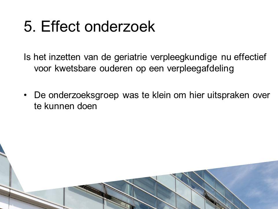 5. Effect onderzoek Is het inzetten van de geriatrie verpleegkundige nu effectief voor kwetsbare ouderen op een verpleegafdeling.