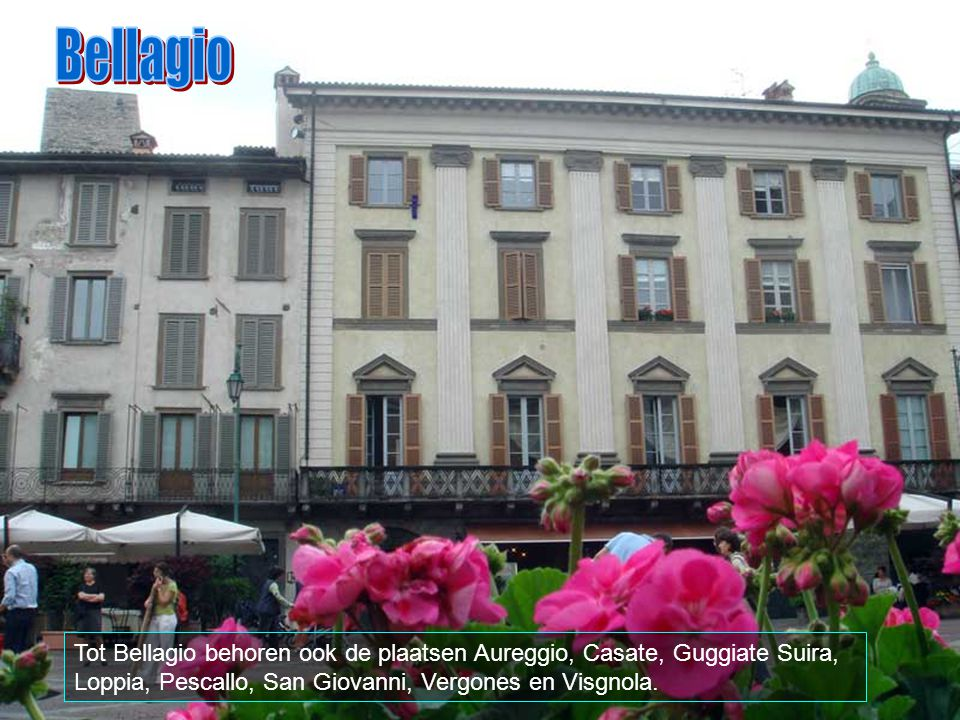Bellagio Tot Bellagio behoren ook de plaatsen Aureggio, Casate, Guggiate Suira, Loppia, Pescallo, San Giovanni, Vergones en Visgnola.