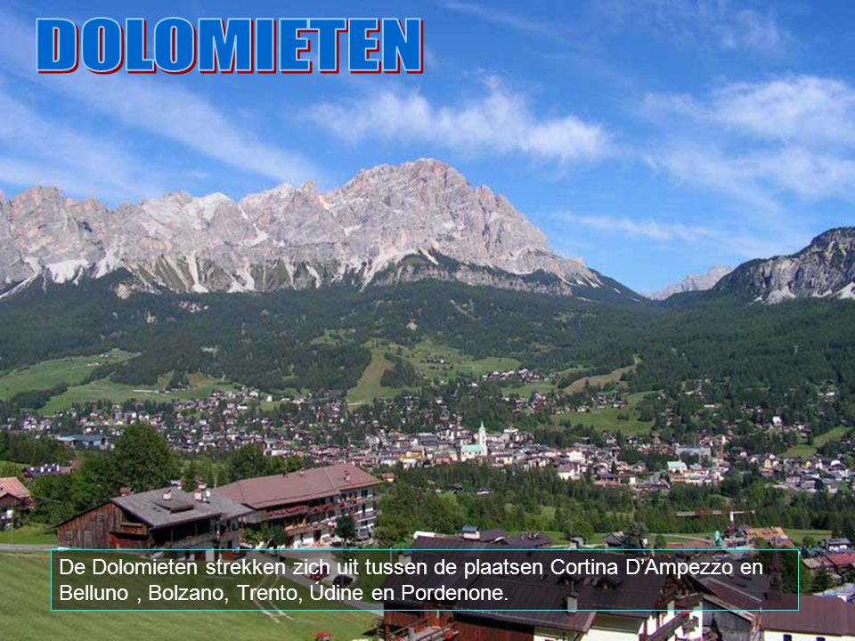 DOLOMIETEN De Dolomieten strekken zich uit tussen de plaatsen Cortina D'Ampezzo en Belluno , Bolzano, Trento, Údine en Pordenone.