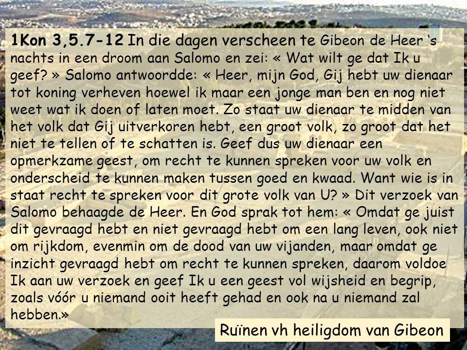 1Kon 3,5.7-12 In die dagen verscheen te Gibeon de Heer 's nachts in een droom aan Salomo en zei: « Wat wilt ge dat Ik u geef » Salomo antwoordde: « Heer, mijn God, Gij hebt uw dienaar tot koning verheven hoewel ik maar een jonge man ben en nog niet weet wat ik doen of laten moet. Zo staat uw dienaar te midden van het volk dat Gij uitverkoren hebt, een groot volk, zo groot dat het niet te tellen of te schatten is. Geef dus uw dienaar een opmerkzame geest, om recht te kunnen spreken voor uw volk en onderscheid te kunnen maken tussen goed en kwaad. Want wie is in staat recht te spreken voor dit grote volk van U » Dit verzoek van Salomo behaagde de Heer. En God sprak tot hem: « Omdat ge juist dit gevraagd hebt en niet gevraagd hebt om een lang leven, ook niet om rijkdom, evenmin om de dood van uw vijanden, maar omdat ge inzicht gevraagd hebt om recht te kunnen spreken, daarom voldoe Ik aan uw verzoek en geef Ik u een geest vol wijsheid en begrip, zoals vóór u niemand ooit heeft gehad en ook na u niemand zal hebben.»