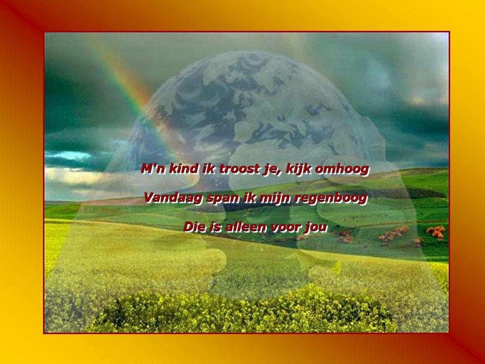 M n kind ik troost je, kijk omhoog Vandaag span ik mijn regenboog Die is alleen voor jou