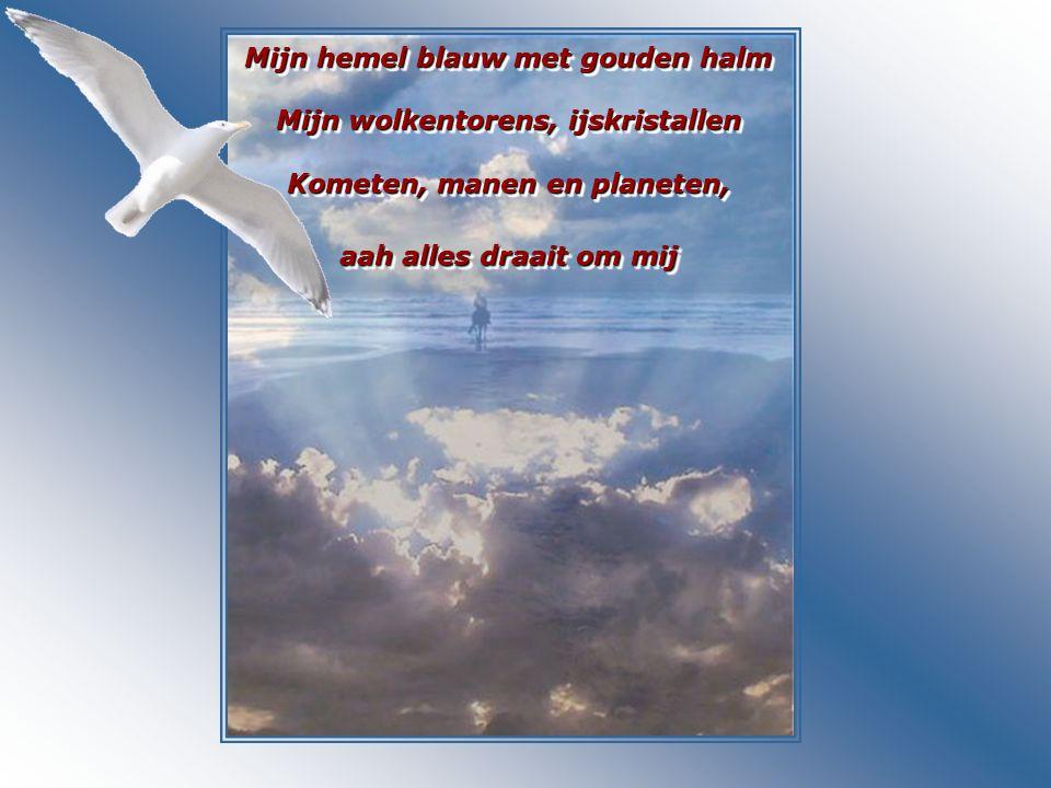Mijn hemel blauw met gouden halm Mijn wolkentorens, ijskristallen Kometen, manen en planeten, aah alles draait om mij